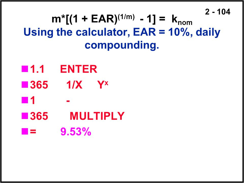 m*[(1 + EAR)(1/m) - 1] = knom Using the calculator, EAR = 10%, daily compounding.
